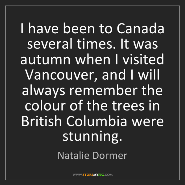 Natalie Dormer: I have been to Canada several times. It was autumn when...