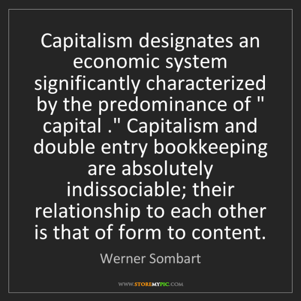 Werner Sombart: Capitalism designates an economic system significantly...