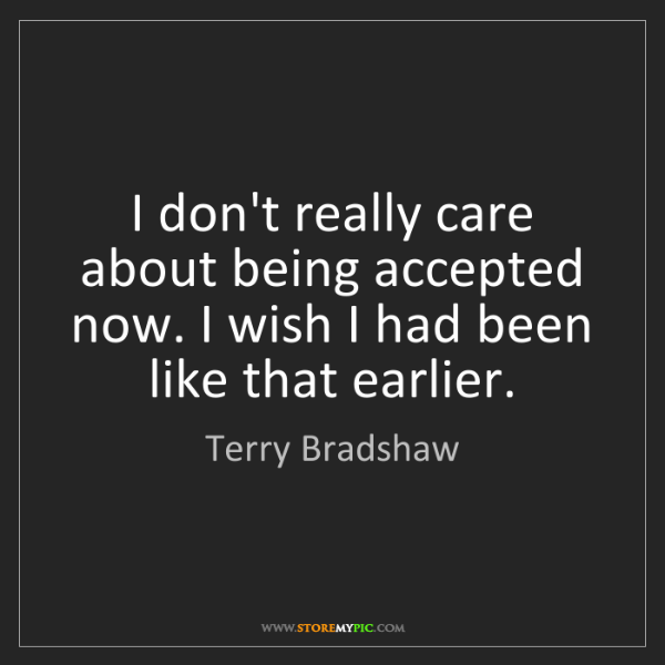 Terry Bradshaw: I don't really care about being accepted now. I wish...