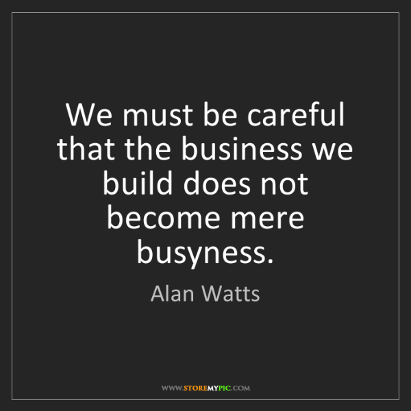 Alan Watts: We must be careful that the business we build does not...