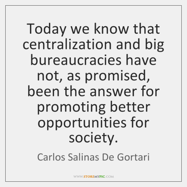 Today we know that centralization and big bureaucracies have not, as promised, ...
