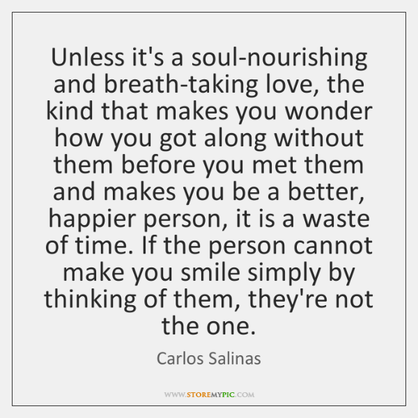 Unless it's a soul-nourishing and breath-taking love, the kind that makes you ...