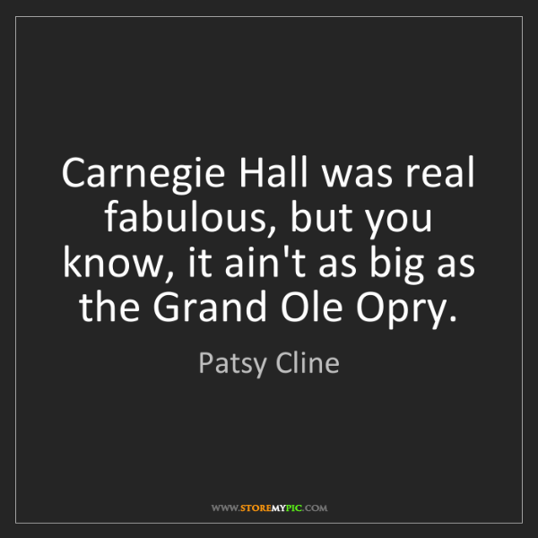 Patsy Cline: Carnegie Hall was real fabulous, but you know, it ain't...
