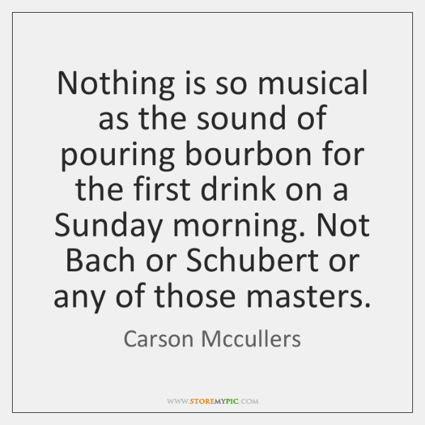 Nothing is so musical as the sound of pouring bourbon for the ...