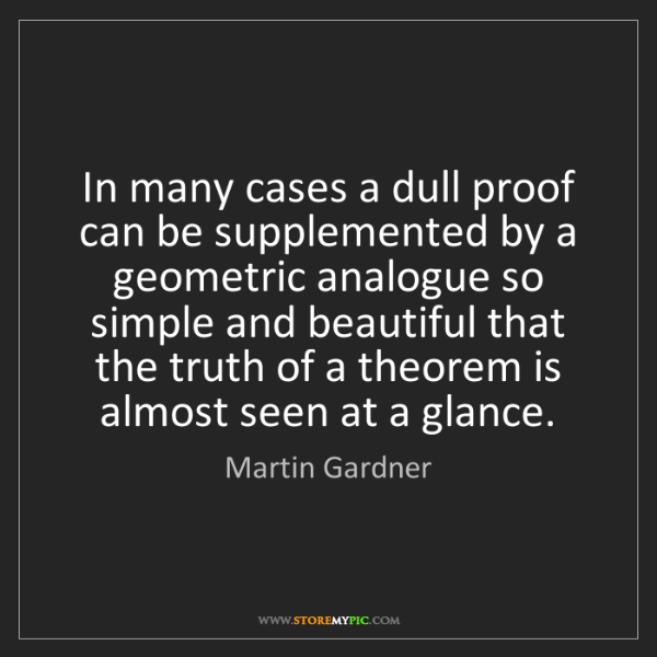 Martin Gardner: In many cases a dull proof can be supplemented by a geometric...
