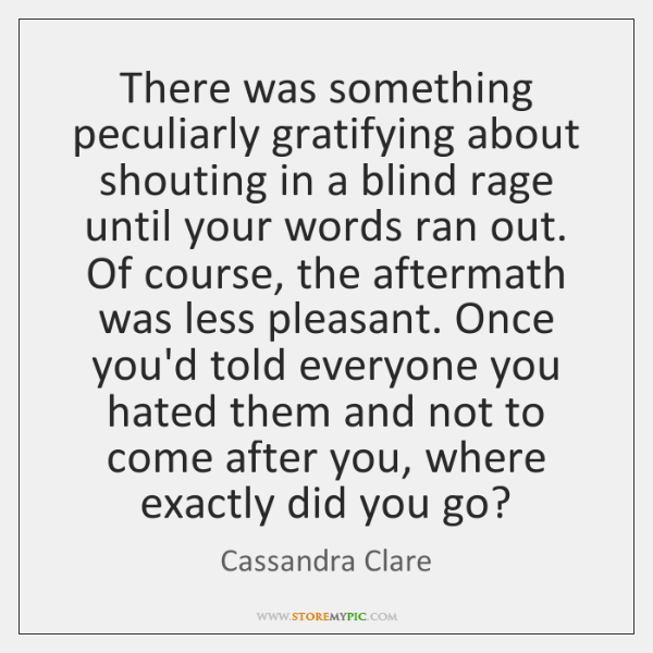 There was something peculiarly gratifying about shouting in a blind rage until ...