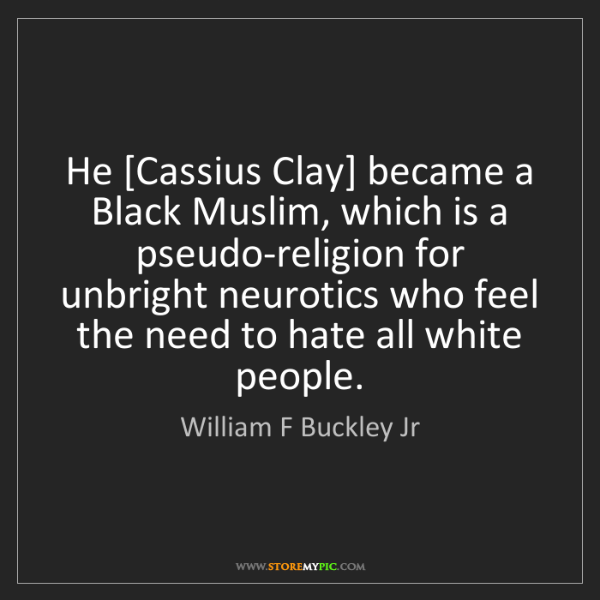 William F Buckley Jr: He [Cassius Clay] became a Black Muslim, which is a pseudo-religion...