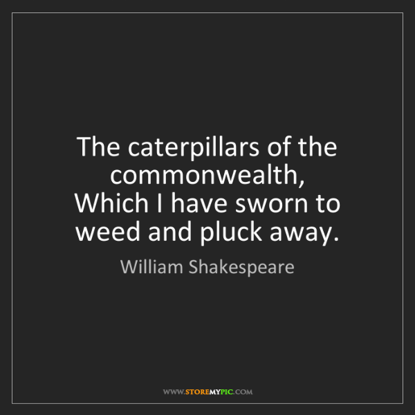 William Shakespeare: The caterpillars of the commonwealth,  Which I have sworn...
