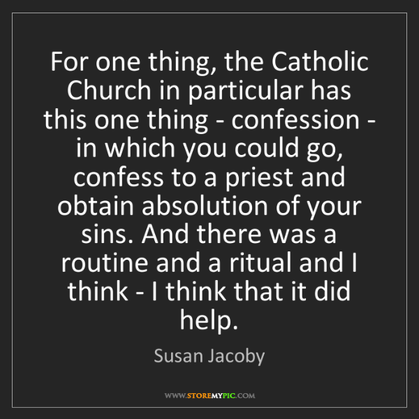 Susan Jacoby: For one thing, the Catholic Church in particular has...