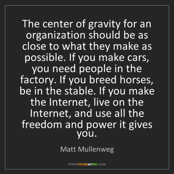 Matt Mullenweg: The center of gravity for an organization should be as...