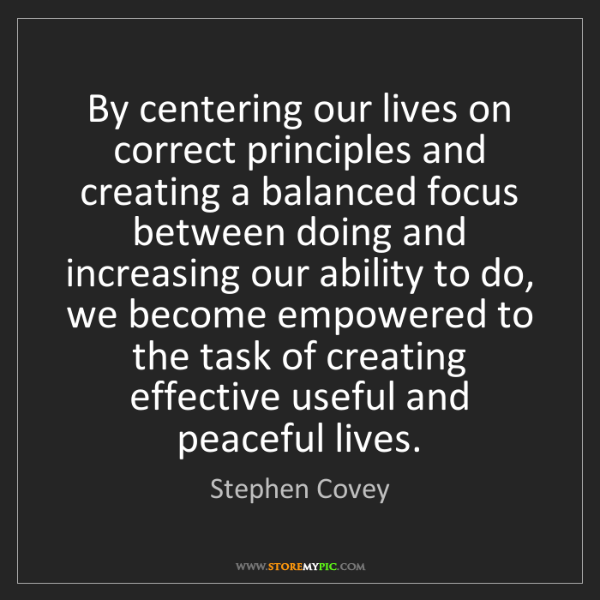 Stephen Covey: By centering our lives on correct principles and creating...