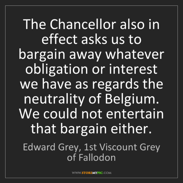 Edward Grey, 1st Viscount Grey of Fallodon: The Chancellor also in effect asks us to bargain away...