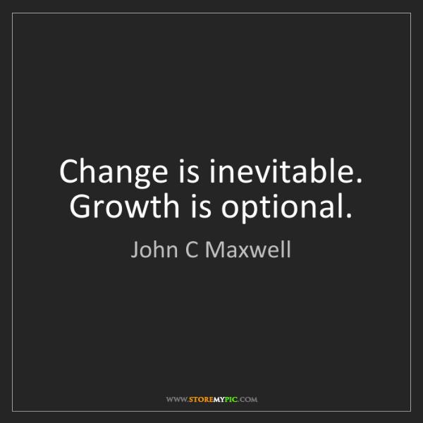 John C Maxwell: Change is inevitable. Growth is optional.