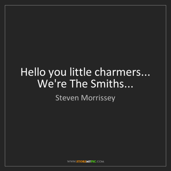 Steven Morrissey: Hello you little charmers... We're The Smiths...