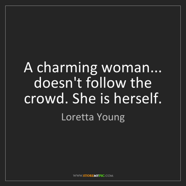 Loretta Young: A charming woman... doesn't follow the crowd. She is...