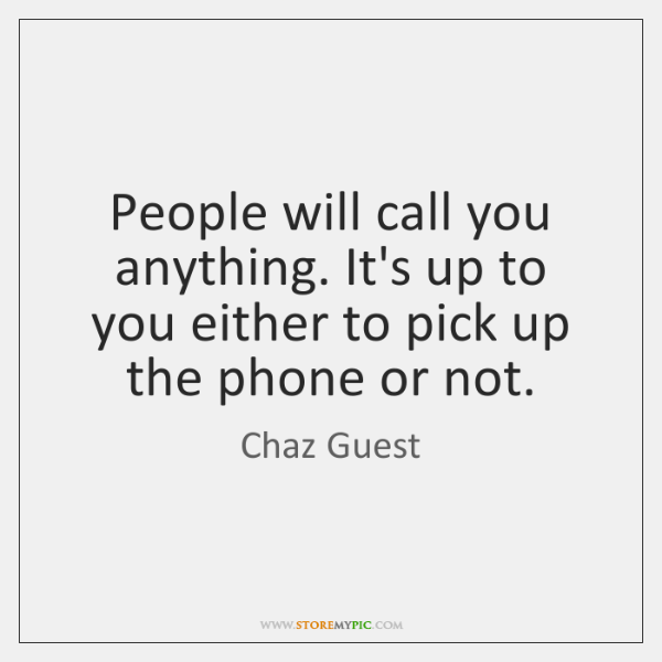 People will call you anything. It's up to you either to pick ...