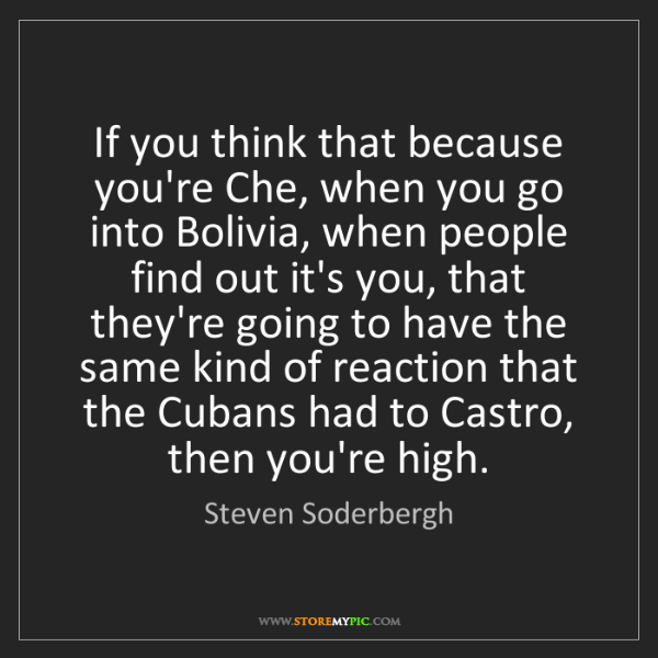 Steven Soderbergh: If you think that because you're Che, when you go into...