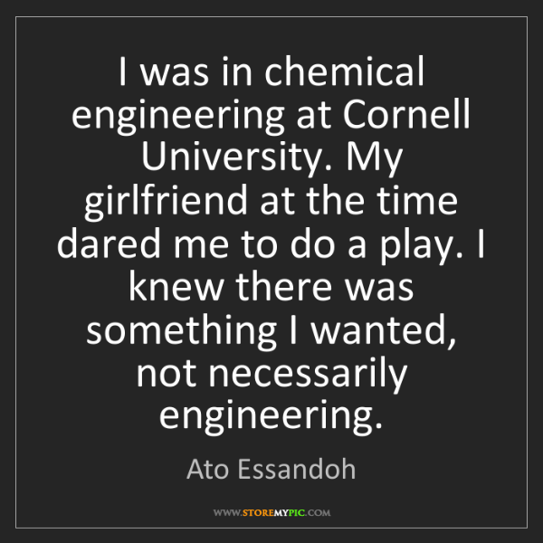 Ato Essandoh: I was in chemical engineering at Cornell University....