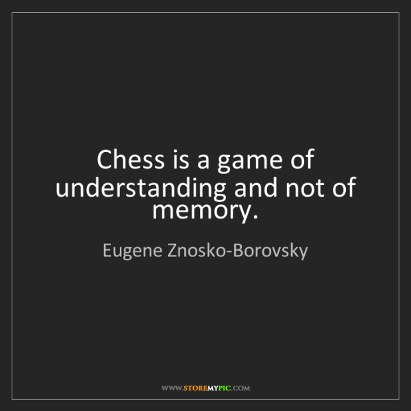 Eugene Znosko-Borovsky: Chess is a game of understanding and not of memory.
