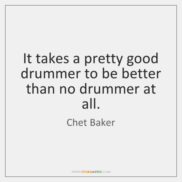 It takes a pretty good drummer to be better than no drummer ...