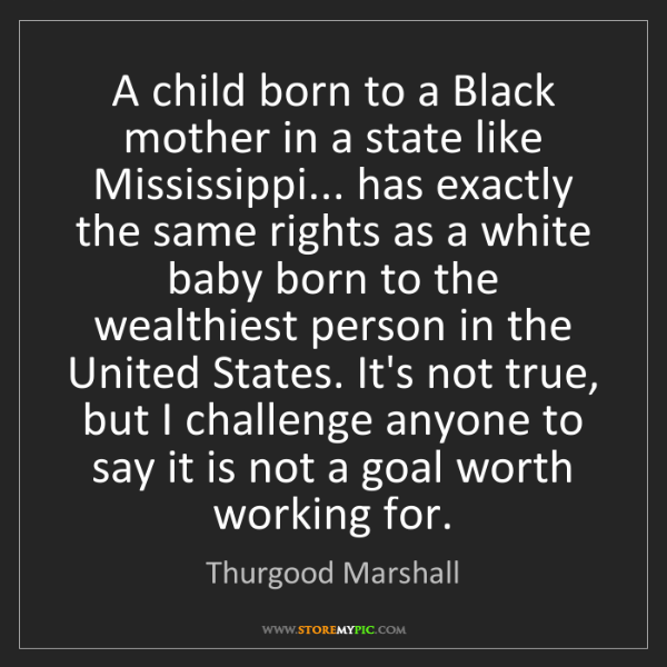 Thurgood Marshall: A child born to a Black mother in a state like Mississippi......