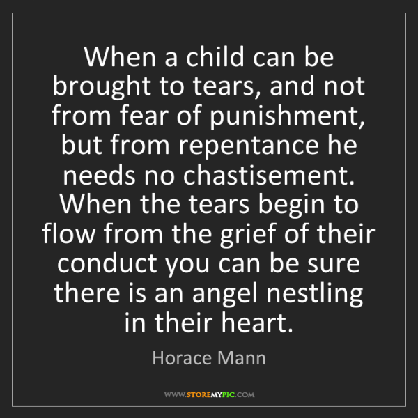 Horace Mann: When a child can be brought to tears, and not from fear...