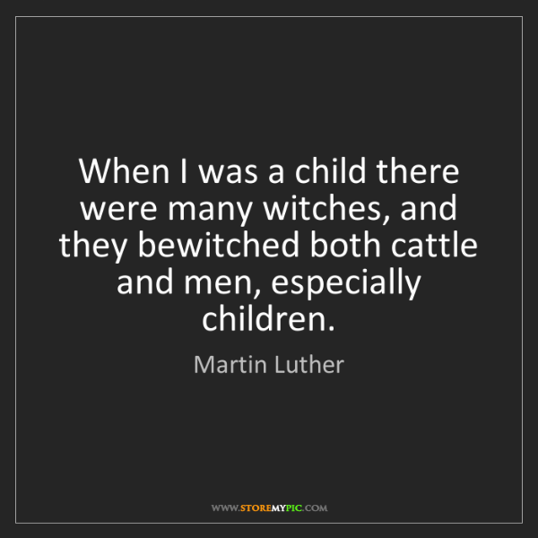 Martin Luther: When I was a child there were many witches, and they...