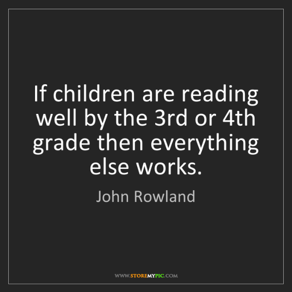John Rowland: If children are reading well by the 3rd or 4th grade...