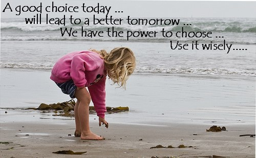 A good choice today will lead to a better tomorrow we have the power to choose use if w