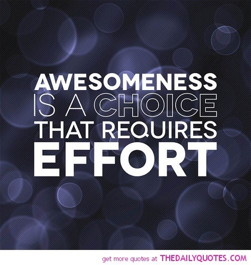 Awesomeness is a choice that requires effort