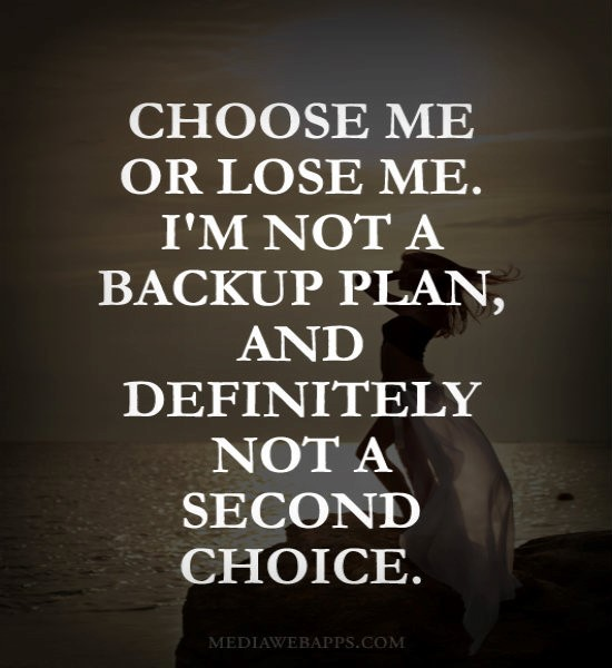 Choose me or lose me im not a backup plan and definitely not a second choice