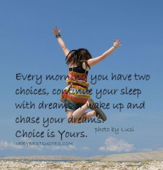 Every morning you have two choices continue your sleep with dreams wake up and chase yo