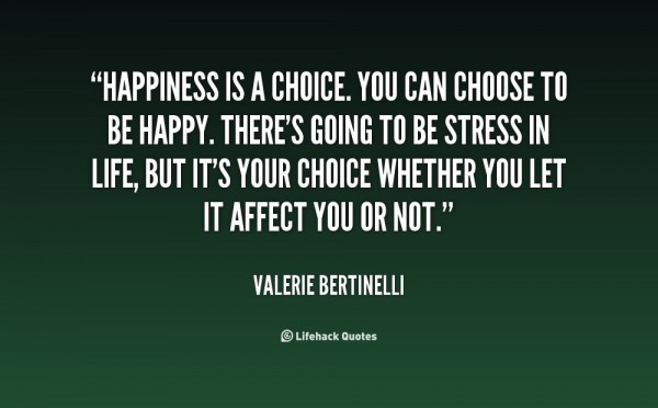 Happienss is a choice you can choose to be happy there going to be stress in life but i
