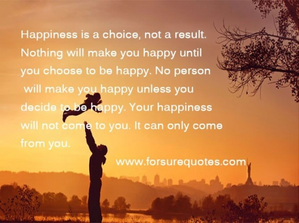 Happiness is a choice not a result nothing will make you happy until you choose to be h