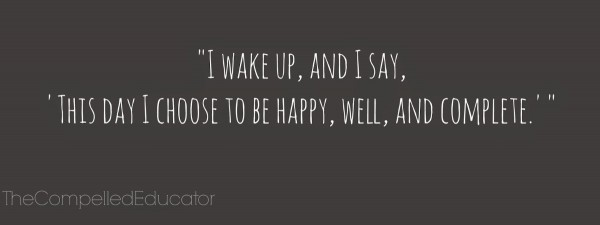 I wake up and i say this day i choose to be happy well and complete