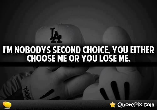 Im nobody second choice you either choose me or you lose me