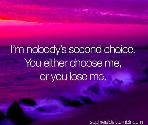 Im nobodys second choice you either choose me or you loss me