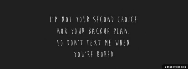 Im not your seconds choice nor your backup plan so dont text me when you are bored