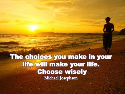 The choices you make in your life will make your life choose wisely