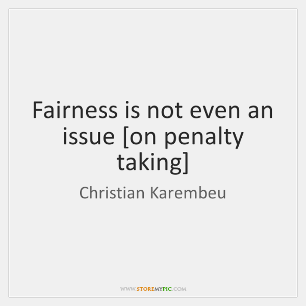 Fairness is not even an issue [on penalty taking]
