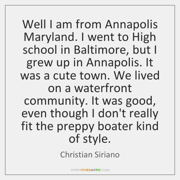 Well I am from Annapolis Maryland. I went to High school in ...