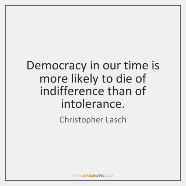 Democracy in our time is more likely to die of indifference than ...