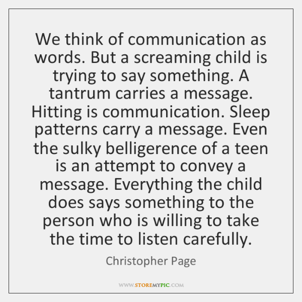 We think of communication as words. But a screaming child is trying ...