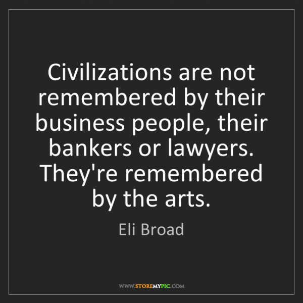 Eli Broad: Civilizations are not remembered by their business people,...