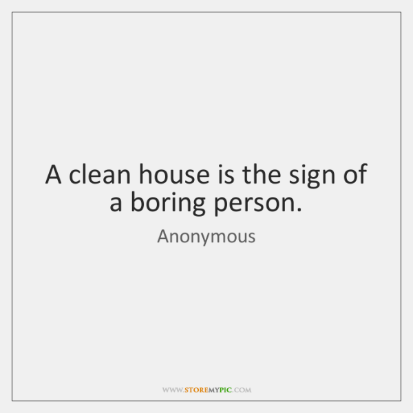 A clean house is the sign of a boring person.
