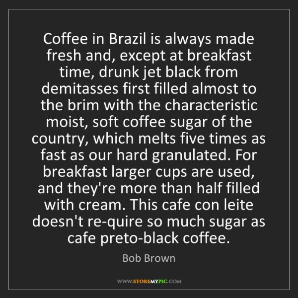 Bob Brown: Coffee in Brazil is always made fresh and, except at...