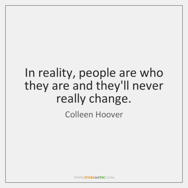 In reality, people are who they are and they'll never really change.