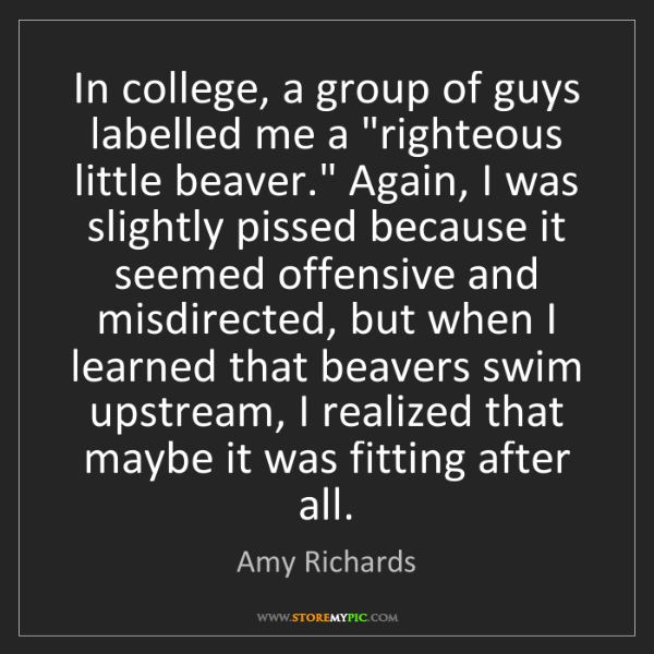 "Amy Richards: In college, a group of guys labelled me a ""righteous..."