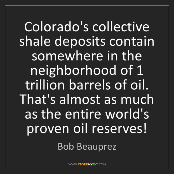 Bob Beauprez: Colorado's collective shale deposits contain somewhere...