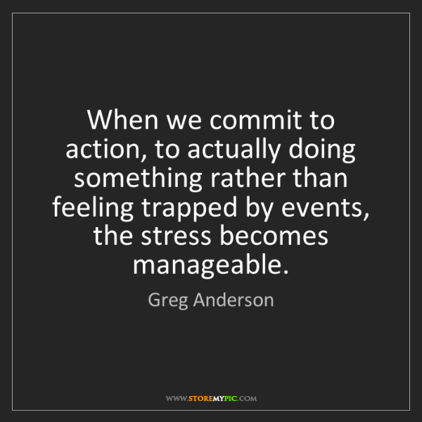 Greg Anderson: When we commit to action, to actually doing something...